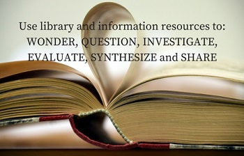 Use library and information resources to: wonder, question, investigate, evaluate, synthesis, and share